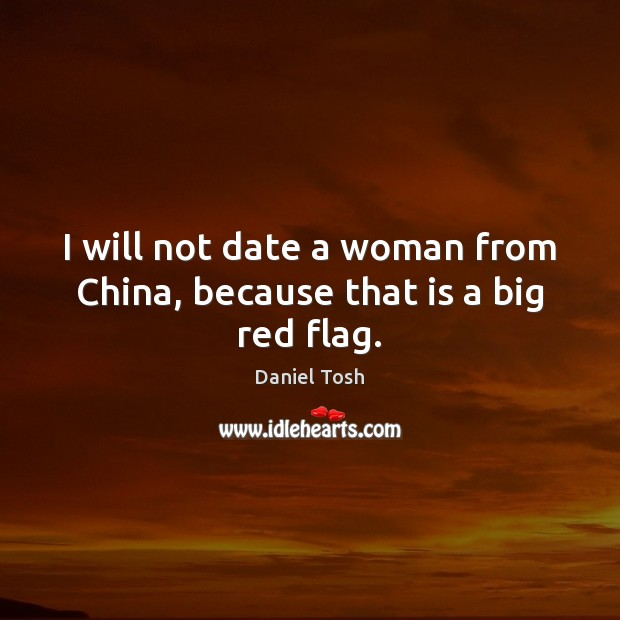 I will not date a woman from China, because that is a big red flag. Daniel Tosh Picture Quote