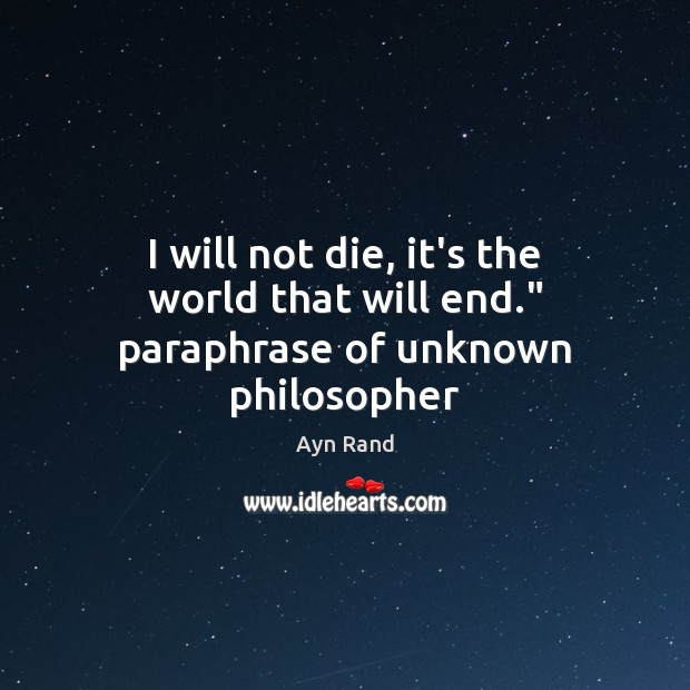 """I will not die, it's the world that will end."""" paraphrase of unknown philosopher Image"""