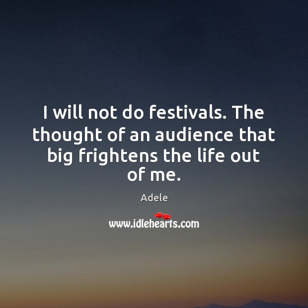 I will not do festivals. The thought of an audience that big frightens the life out of me. Adele Picture Quote