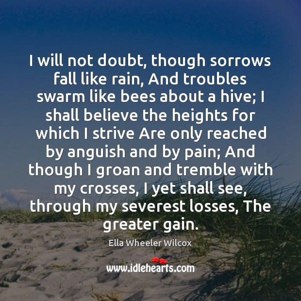 I will not doubt, though sorrows fall like rain, And troubles swarm Ella Wheeler Wilcox Picture Quote