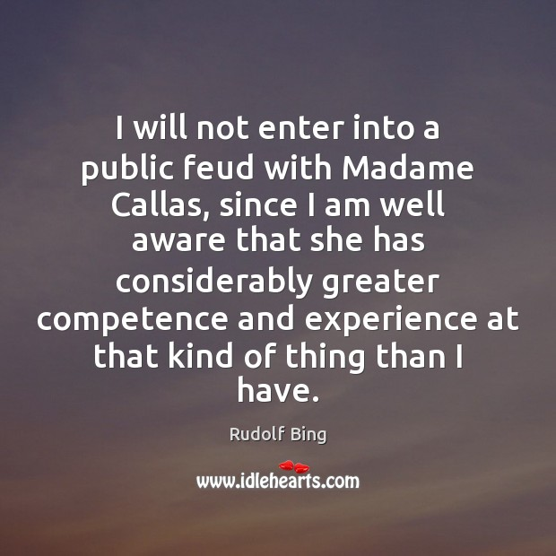 Rudolf Bing Picture Quote image saying: I will not enter into a public feud with Madame Callas, since