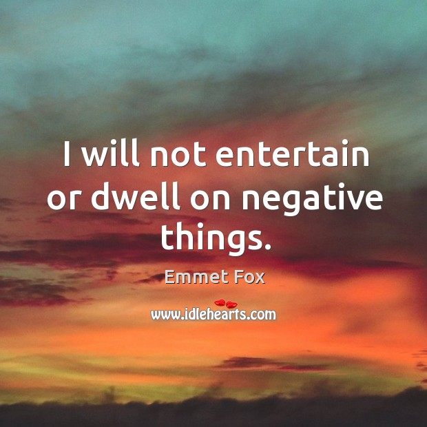 I will not entertain or dwell on negative things. Emmet Fox Picture Quote