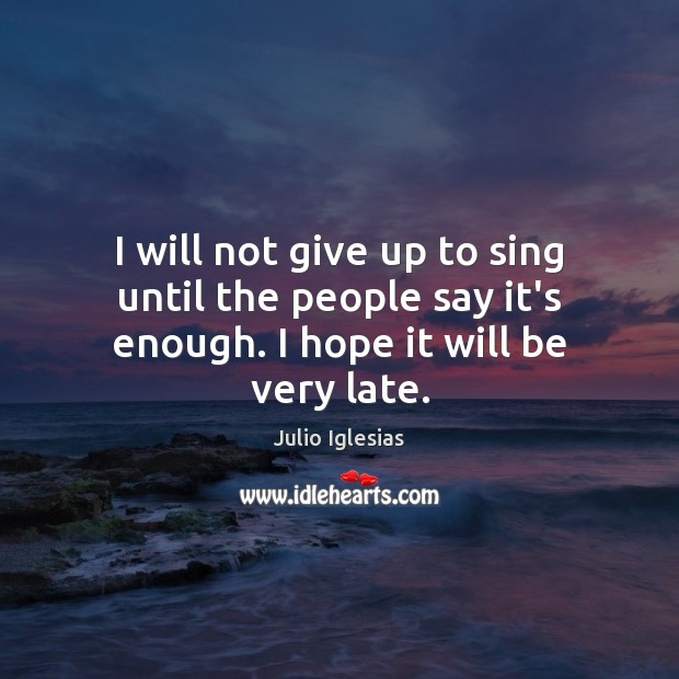 I will not give up to sing until the people say it's enough. I hope it will be very late. Julio Iglesias Picture Quote