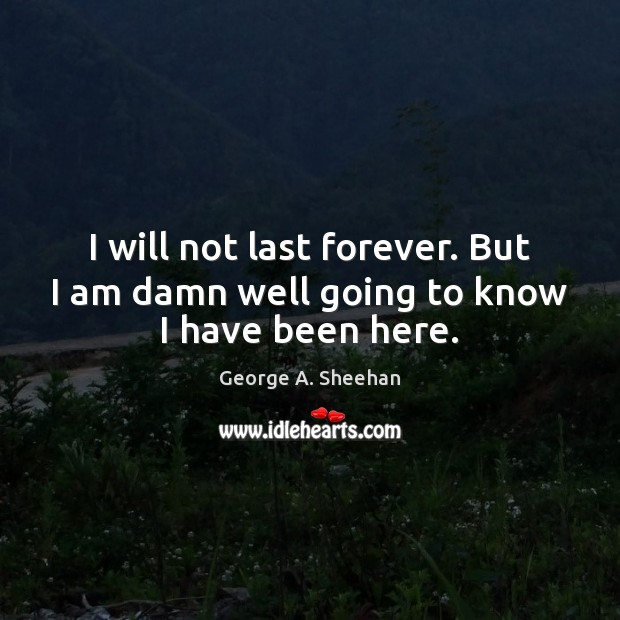 I will not last forever. But I am damn well going to know I have been here. George A. Sheehan Picture Quote