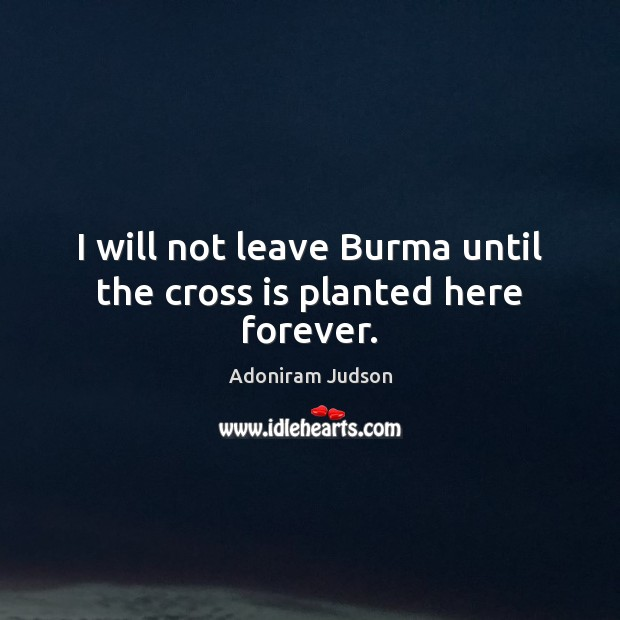 Image, I will not leave Burma until the cross is planted here forever.