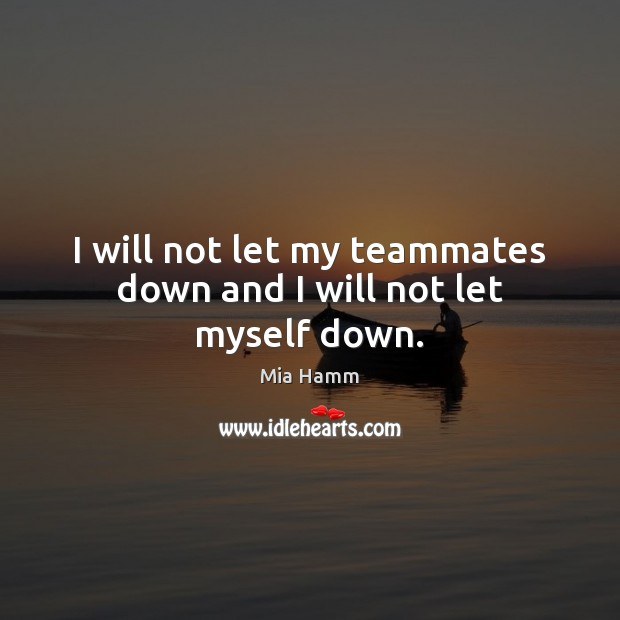 Image, I will not let my teammates down and I will not let myself down.
