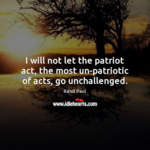 I will not let the patriot act, the most un-patriotic of acts, go unchallenged. Rand Paul Picture Quote