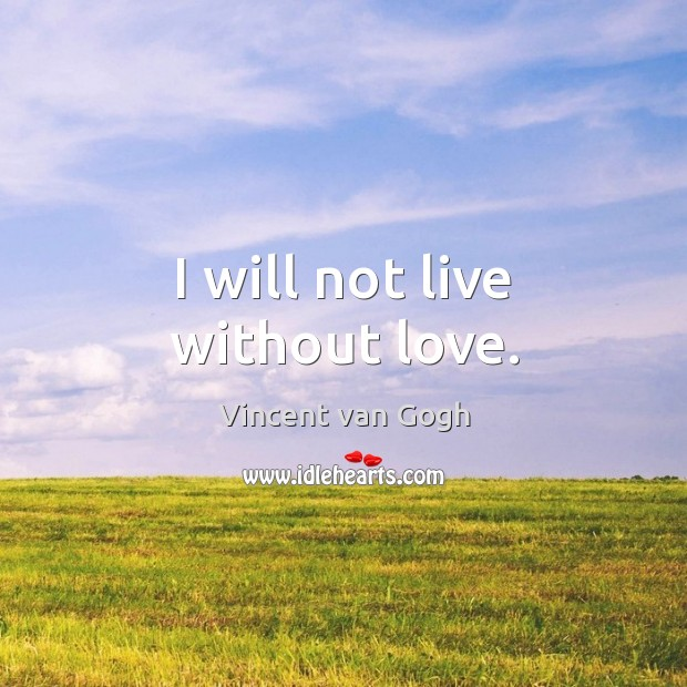 I will not live without love. Vincent van Gogh Picture Quote