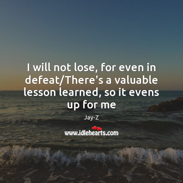 I will not lose, for even in defeat/There's a valuable lesson Jay-Z Picture Quote
