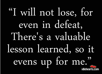 I Will Not Lose, For Even In Defeat, There's A Valuable Lesson…