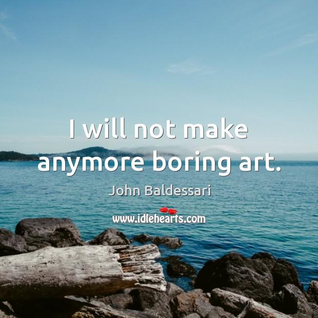 I will not make anymore boring art. John Baldessari Picture Quote