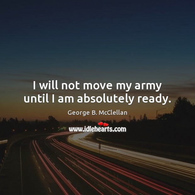 I will not move my army until I am absolutely ready. Image