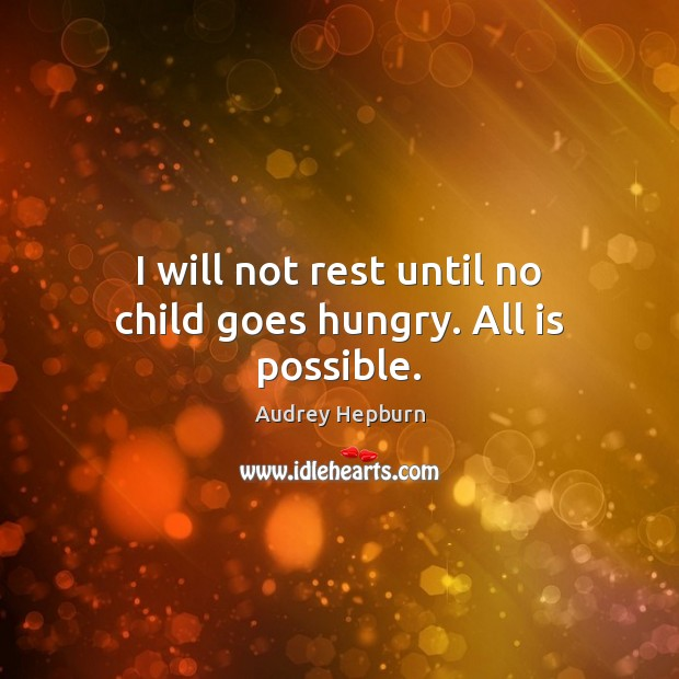 I will not rest until no child goes hungry. All is possible. Audrey Hepburn Picture Quote