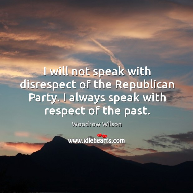 Image, I will not speak with disrespect of the republican party. I always speak with respect of the past.