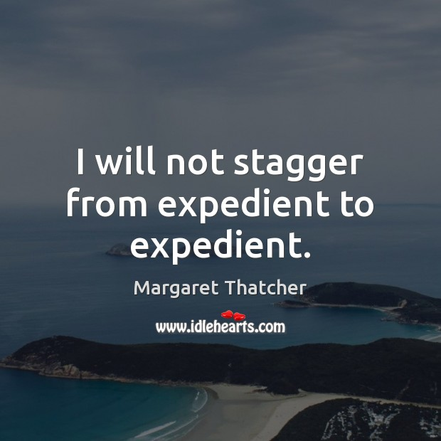 I will not stagger from expedient to expedient. Margaret Thatcher Picture Quote