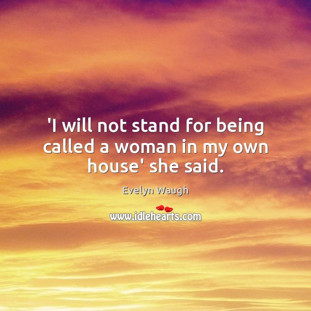 Image, 'I will not stand for being called a woman in my own house' she said.