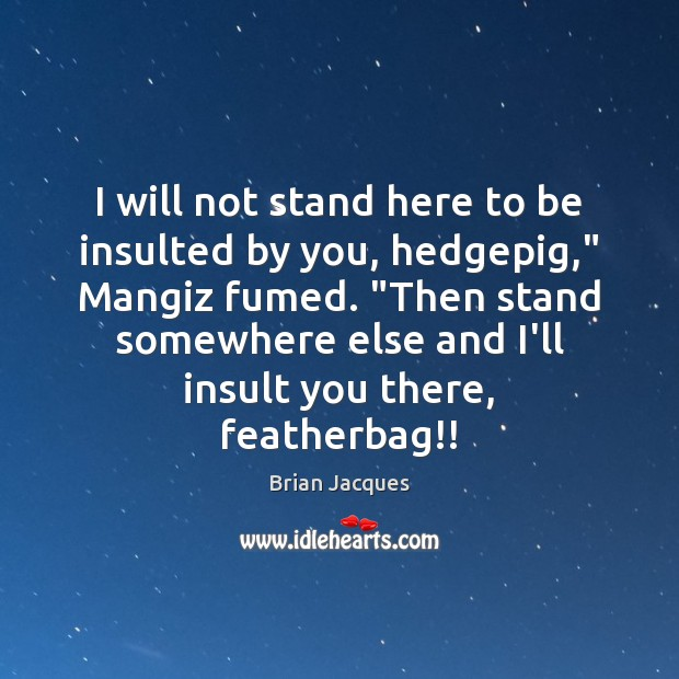 """I will not stand here to be insulted by you, hedgepig,"""" Mangiz Brian Jacques Picture Quote"""