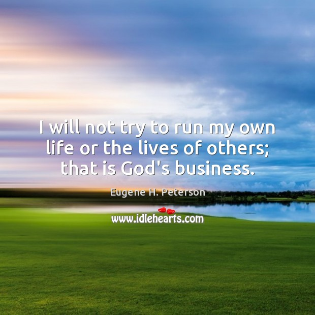 I will not try to run my own life or the lives of others; that is God's business. Image
