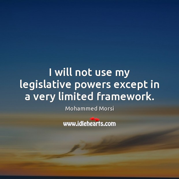 I will not use my legislative powers except in a very limited framework. Mohammed Morsi Picture Quote