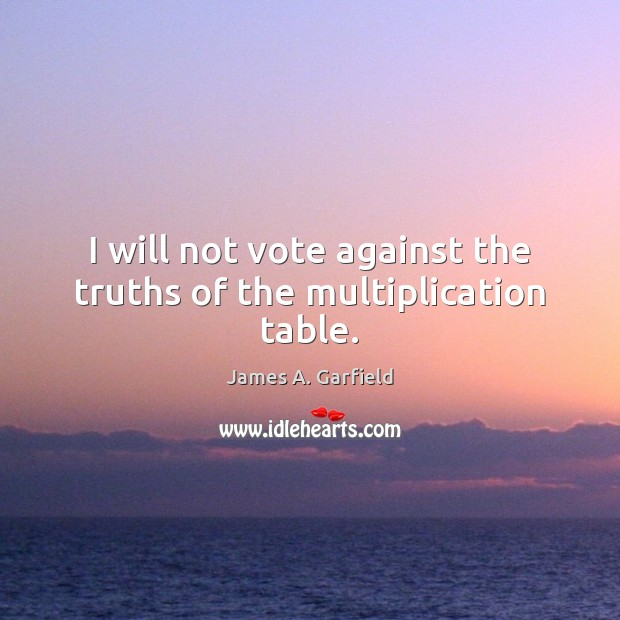 James A. Garfield Picture Quote image saying: I will not vote against the truths of the multiplication table.