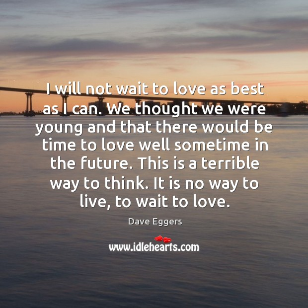 I will not wait to love as best as I can. We Image