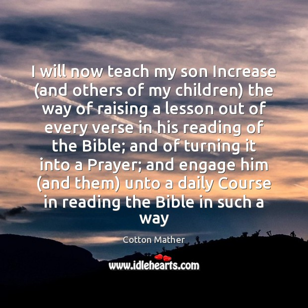 I will now teach my son Increase (and others of my children) Cotton Mather Picture Quote