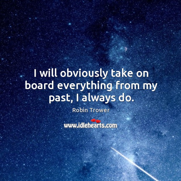 I will obviously take on board everything from my past, I always do. Robin Trower Picture Quote