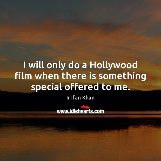 I will only do a Hollywood film when there is something special offered to me. Irrfan Khan Picture Quote