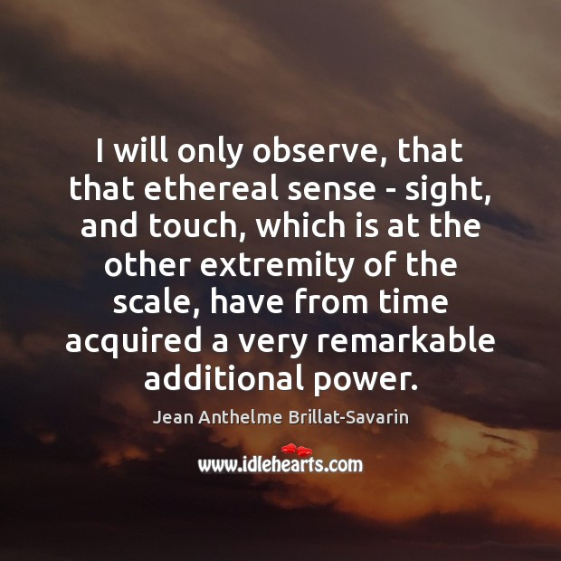 I will only observe, that that ethereal sense – sight, and touch, Jean Anthelme Brillat-Savarin Picture Quote