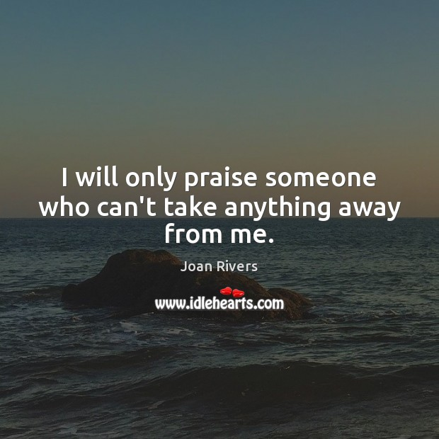 I will only praise someone who can't take anything away from me. Image