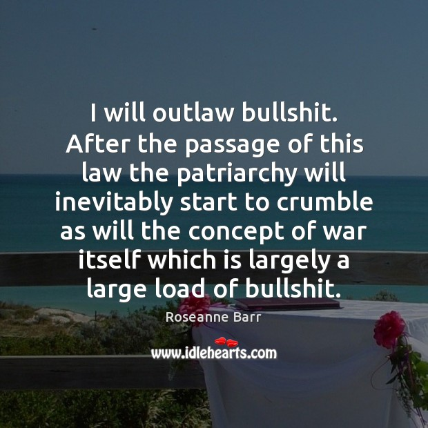 I will outlaw bullshit. After the passage of this law the patriarchy Roseanne Barr Picture Quote