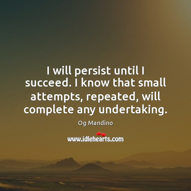 I will persist until I succeed. I know that small attempts, repeated, Image