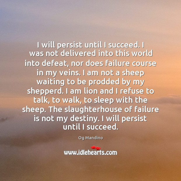 I will persist until I succeed. I was not delivered into this Og Mandino Picture Quote