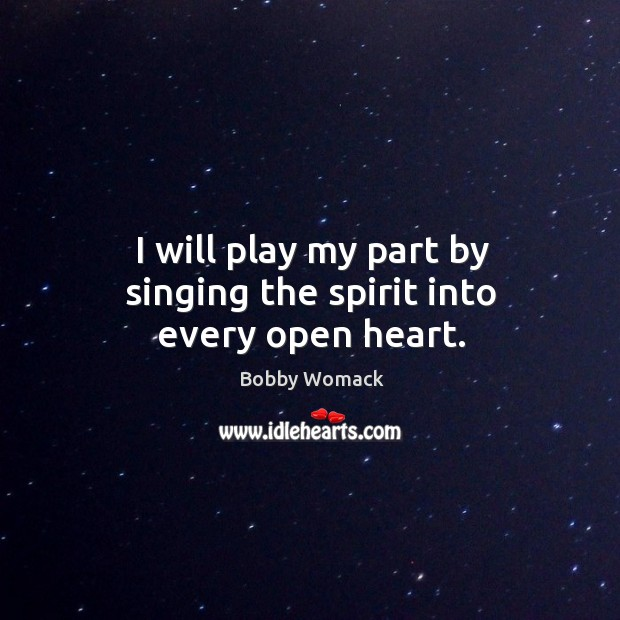 Image, I will play my part by singing the spirit into every open heart.