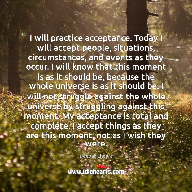I will practice acceptance. Today I will accept people, situations, circumstances, and Image