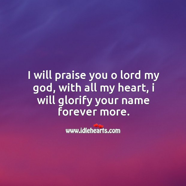 I will praise you o lord my God, with all my heart, I will glorify your name forever more. Image
