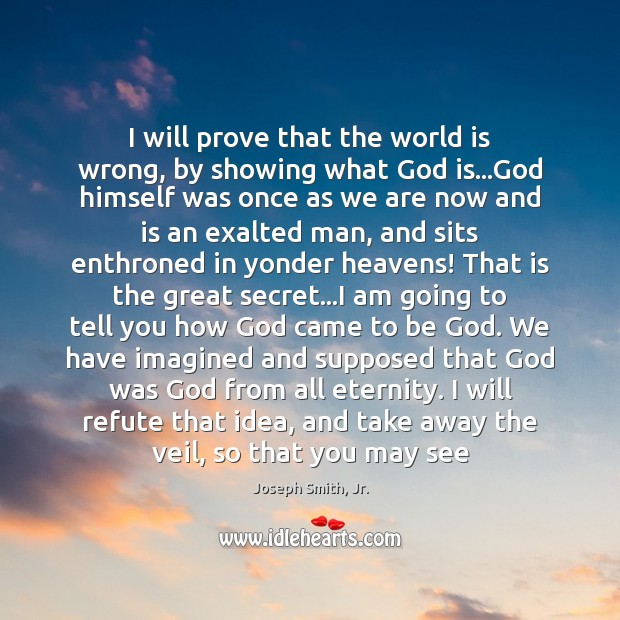 I will prove that the world is wrong, by showing what God Joseph Smith, Jr. Picture Quote