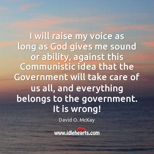 I will raise my voice as long as God gives me sound David O. McKay Picture Quote