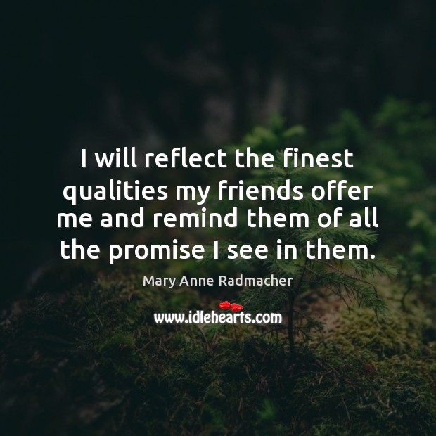 I will reflect the finest qualities my friends offer me and remind Mary Anne Radmacher Picture Quote
