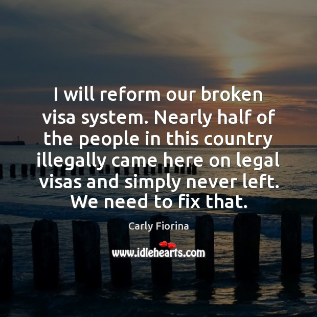 I will reform our broken visa system. Nearly half of the people Image