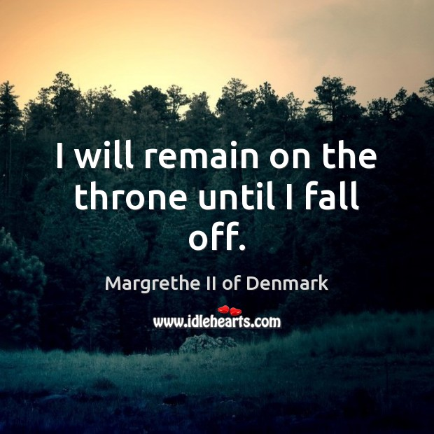 I will remain on the throne until I fall off. Image
