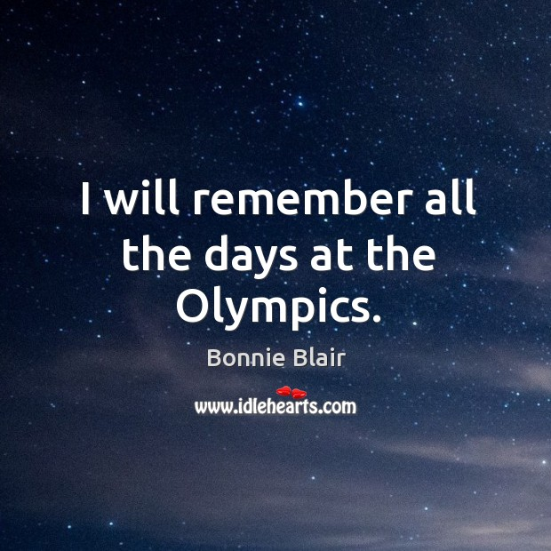I will remember all the days at the olympics. Image