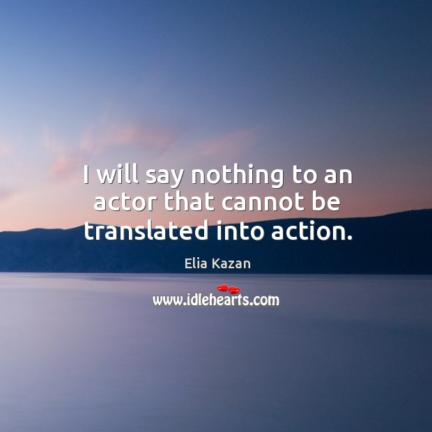 I will say nothing to an actor that cannot be translated into action. Elia Kazan Picture Quote