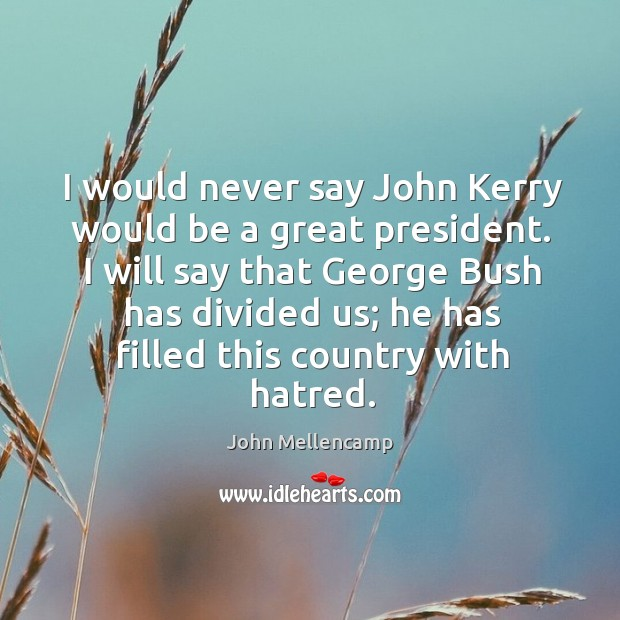 I will say that george bush has divided us; he has filled this country with hatred. Image