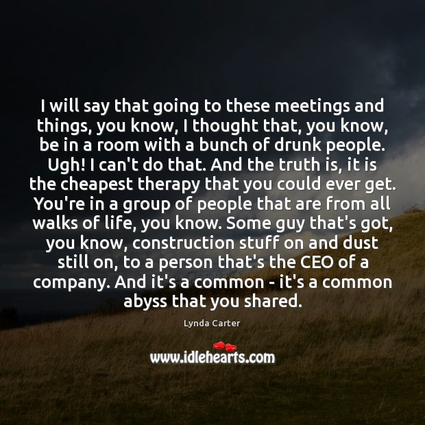 I will say that going to these meetings and things, you know, Image