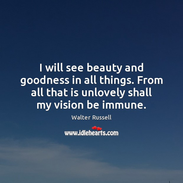 I will see beauty and goodness in all things. From all that Walter Russell Picture Quote