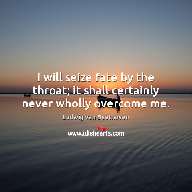 I will seize fate by the throat; it shall certainly never wholly overcome me. Ludwig van Beethoven Picture Quote