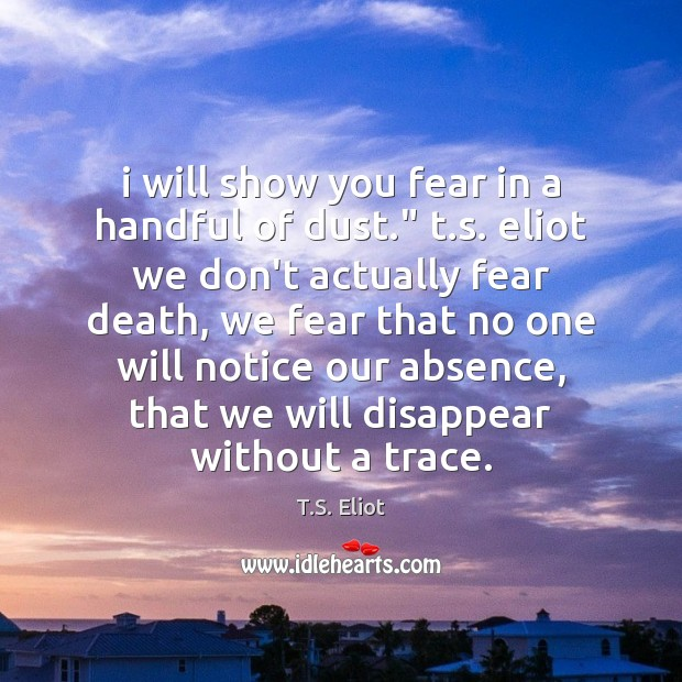 "I will show you fear in a handful of dust."" t.s. T.S. Eliot Picture Quote"