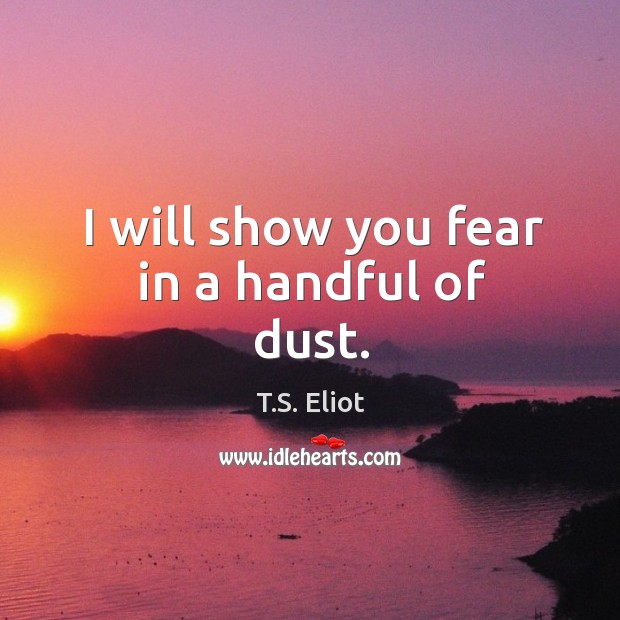 I will show you fear in a handful of dust. Image