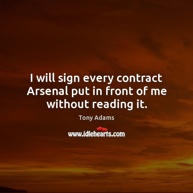 I will sign every contract Arsenal put in front of me without reading it. Image